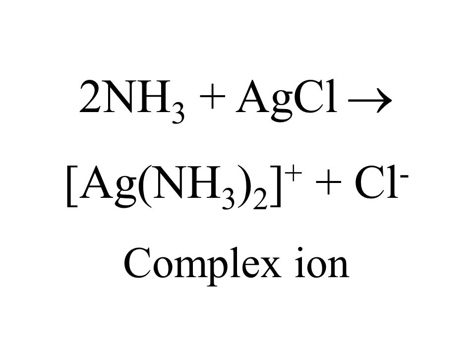 2NH3 + AgCl  [Ag(NH3)2]+ + Cl- Complex ion